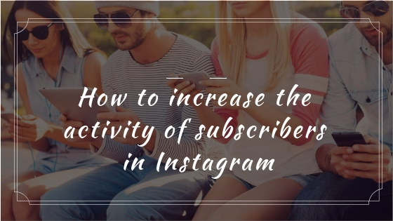 How to increase the activity of subscribers in Instagram