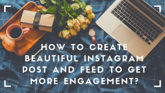 How to Create Beautiful Instagram Post and Feed to Get More Engagement?