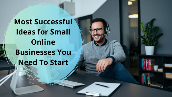 Most Successful Ideas for Small Online Businesses You Need To Start